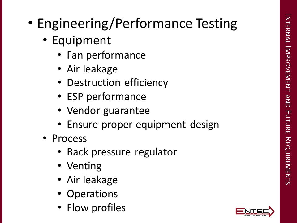 I NTERNAL I MPROVEMENT AND F UTURE R EQUIREMENTS Engineering/Performance Testing Equipment Fan performance Air leakage Destruction efficiency ESP performance Vendor guarantee Ensure proper equipment design Process Back pressure regulator Venting Air leakage Operations Flow profiles
