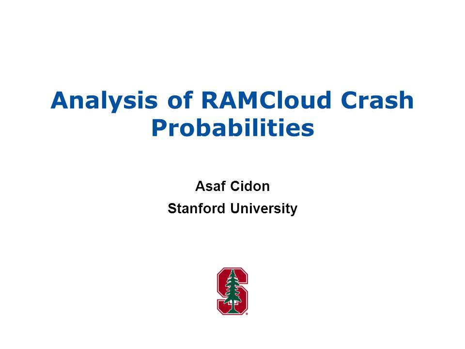 Analysis of RAMCloud Crash Probabilities Asaf Cidon Stanford University