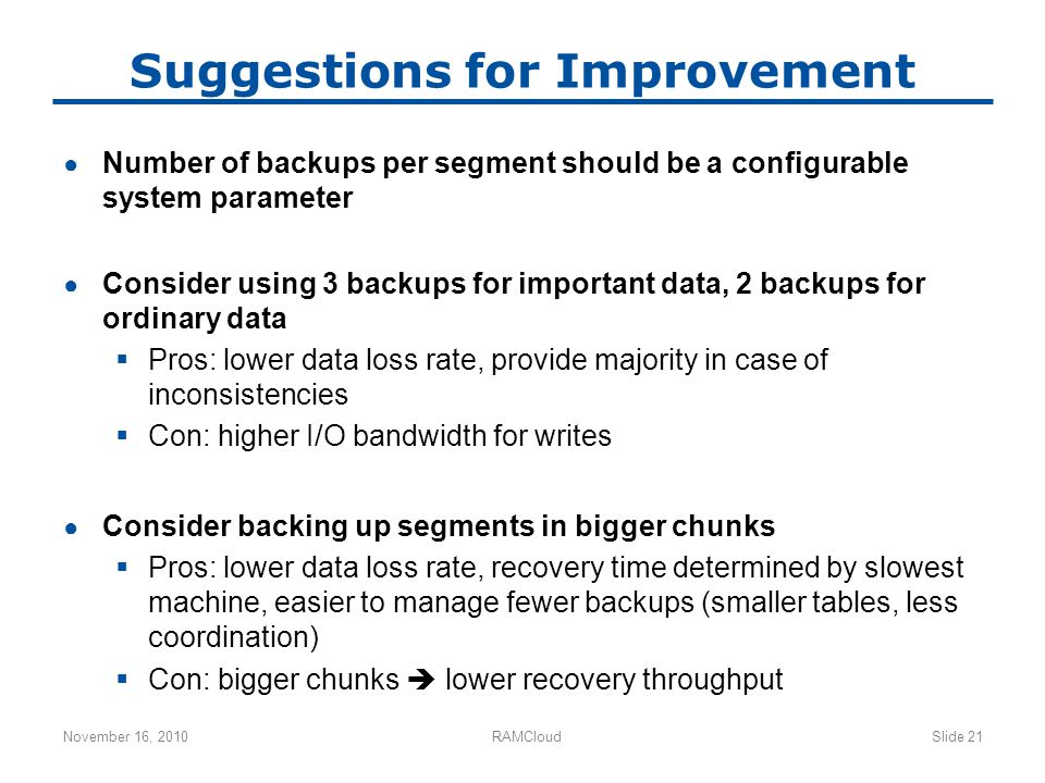 Suggestions for Improvement ● Number of backups per segment should be a configurable system parameter ● Consider using 3 backups for important data, 2