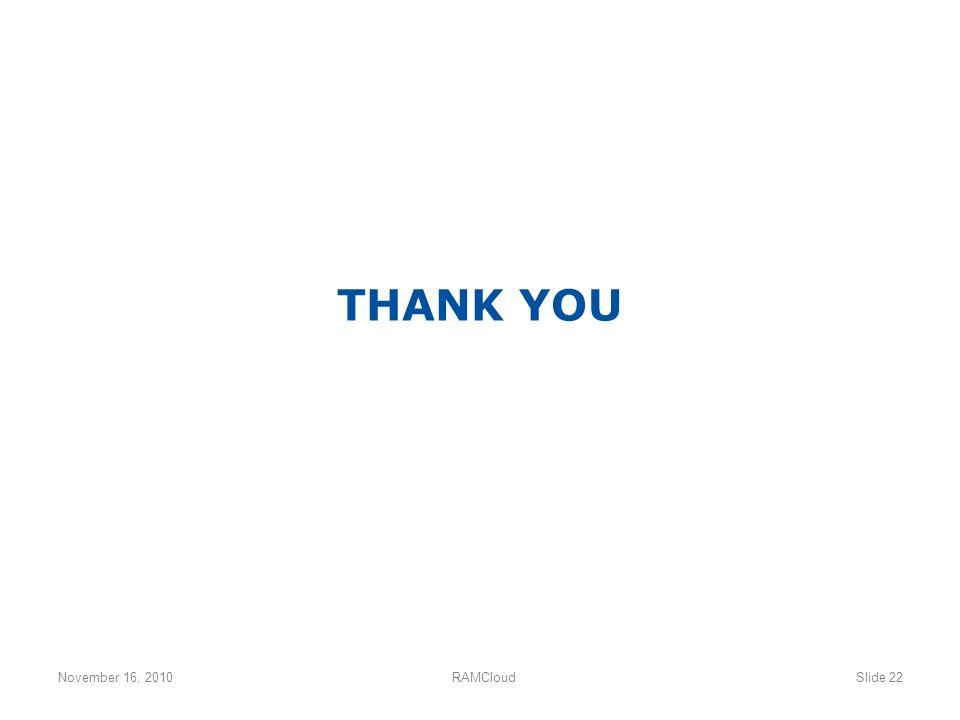 November 16, 2010RAMCloudSlide 22 THANK YOU