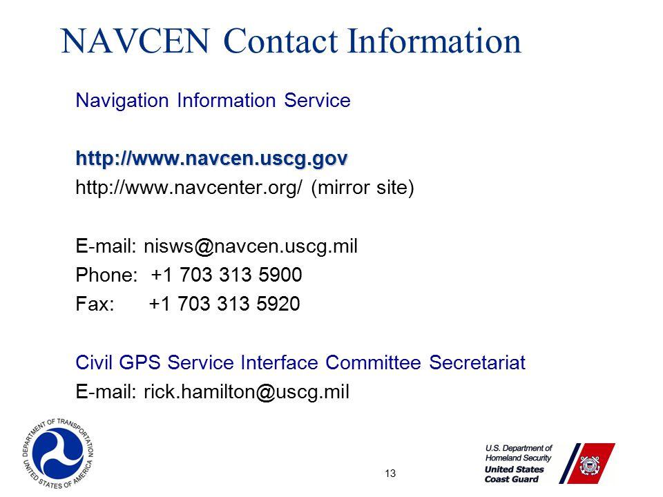 13 Navigation Information Servicehttp://www.navcen.uscg.gov http://www.navcenter.org/ (mirror site) E-mail: nisws@navcen.uscg.mil Phone: +1 703 313 5900 Fax: +1 703 313 5920 Civil GPS Service Interface Committee Secretariat E-mail: rick.hamilton@uscg.mil NAVCEN Contact Information