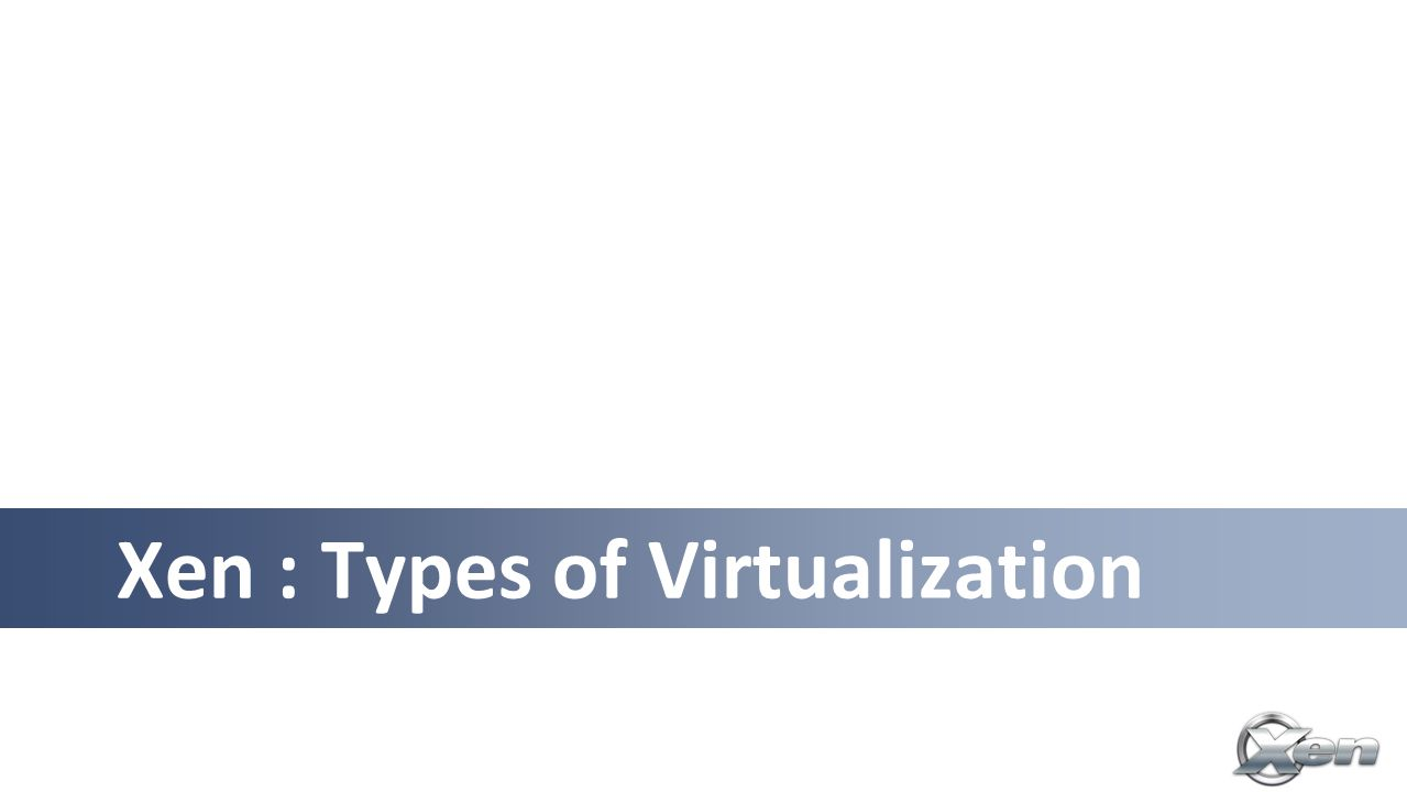 Xen : Types of Virtualization