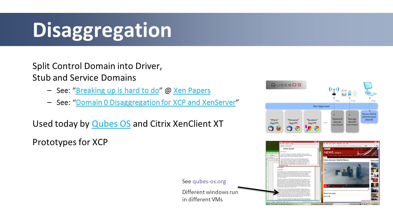 Split Control Domain into Driver, Stub and Service Domains –See: Breaking up is hard to do @ Xen PapersBreaking up is hard to doXen Papers –See: Domain 0 Disaggregation for XCP and XenServer Domain 0 Disaggregation for XCP and XenServer Used today by Qubes OS and Citrix XenClient XTQubes OS Prototypes for XCP Disaggregation See qubes-os.org Different windows run in different VMs
