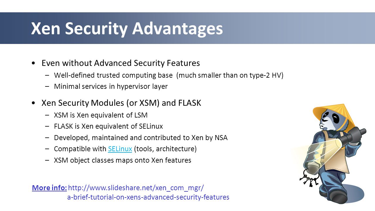 50 Xen Security Advantages Even without Advanced Security Features –Well-defined trusted computing base (much smaller than on type-2 HV) –Minimal services in hypervisor layer Xen Security Modules (or XSM) and FLASK –XSM is Xen equivalent of LSM –FLASK is Xen equivalent of SELinux –Developed, maintained and contributed to Xen by NSA –Compatible with SELinux (tools, architecture)SELinux –XSM object classes maps onto Xen features More info: http://www.slideshare.net/xen_com_mgr/ a-brief-tutorial-on-xens-advanced-security-features