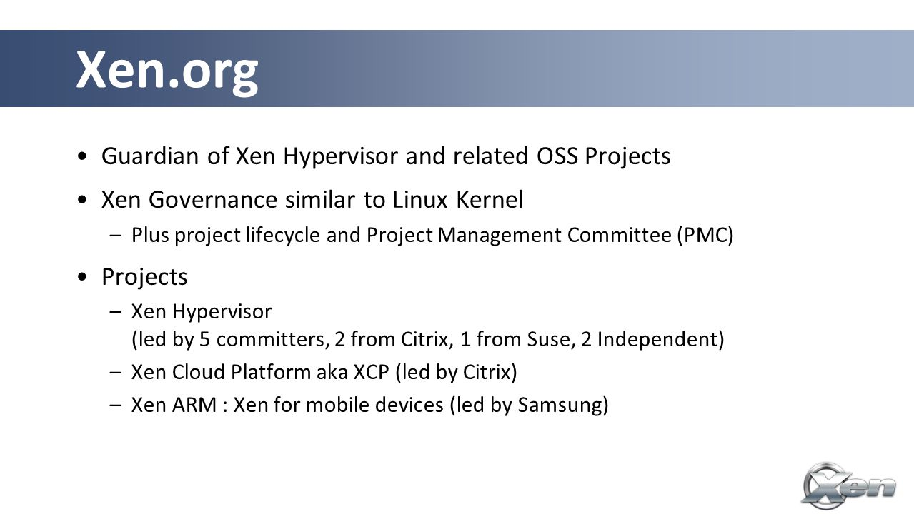 Guardian of Xen Hypervisor and related OSS Projects Xen Governance similar to Linux Kernel –Plus project lifecycle and Project Management Committee (PMC) Projects –Xen Hypervisor (led by 5 committers, 2 from Citrix, 1 from Suse, 2 Independent) –Xen Cloud Platform aka XCP (led by Citrix) –Xen ARM : Xen for mobile devices (led by Samsung) Xen.org
