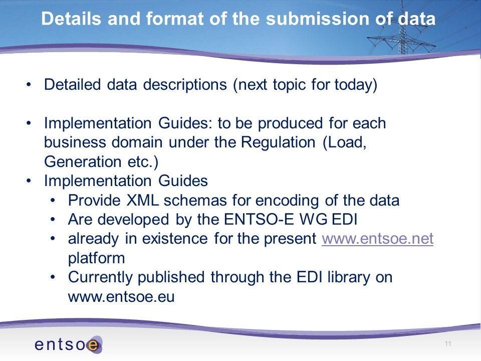 Detailed data descriptions (next topic for today) Implementation Guides: to be produced for each business domain under the Regulation (Load, Generation etc.) Implementation Guides Provide XML schemas for encoding of the data Are developed by the ENTSO-E WG EDI already in existence for the present www.entsoe.net platformwww.entsoe.net Currently published through the EDI library on www.entsoe.eu Details and format of the submission of data 11