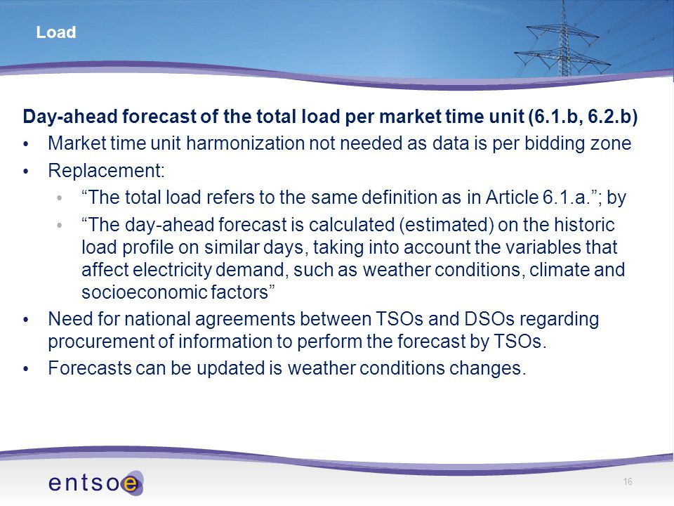 16 Load Day-ahead forecast of the total load per market time unit (6.1.b, 6.2.b) Market time unit harmonization not needed as data is per bidding zone Replacement: The total load refers to the same definition as in Article 6.1.a. ; by The day-ahead forecast is calculated (estimated) on the historic load profile on similar days, taking into account the variables that affect electricity demand, such as weather conditions, climate and socioeconomic factors Need for national agreements between TSOs and DSOs regarding procurement of information to perform the forecast by TSOs.