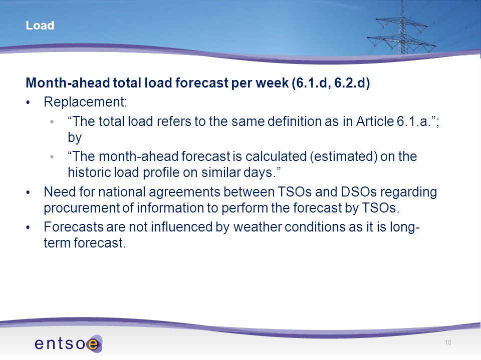 18 Load Month-ahead total load forecast per week (6.1.d, 6.2.d) Replacement: The total load refers to the same definition as in Article 6.1.a. ; by The month-ahead forecast is calculated (estimated) on the historic load profile on similar days. Need for national agreements between TSOs and DSOs regarding procurement of information to perform the forecast by TSOs.