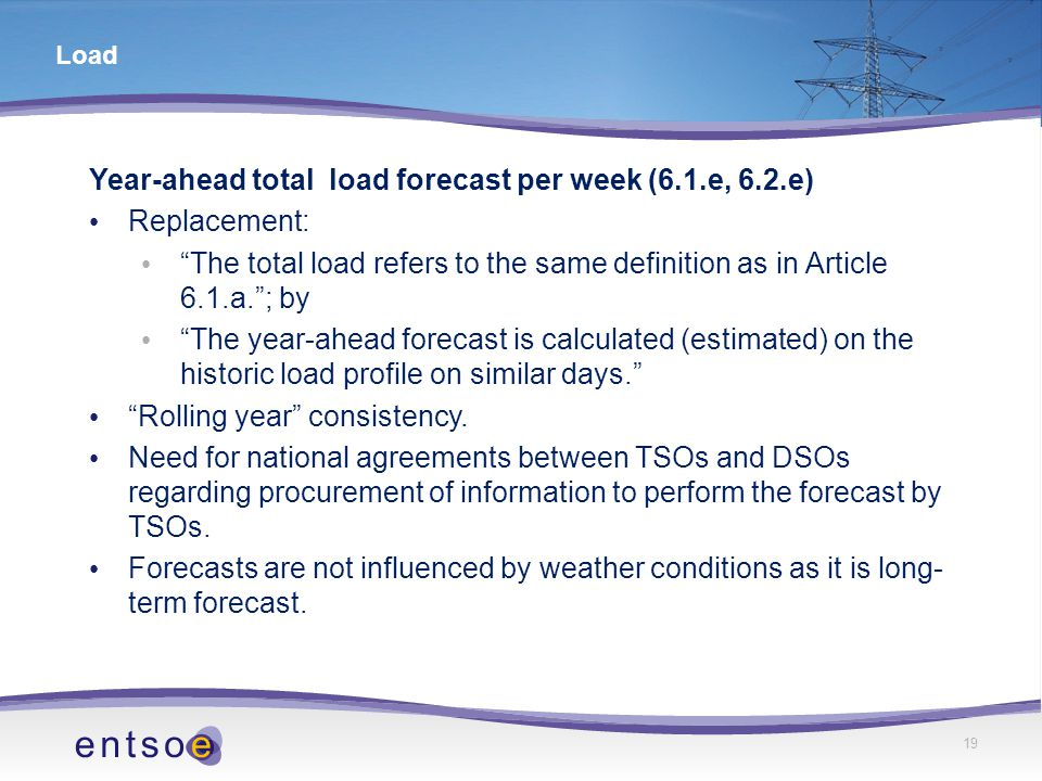 19 Load Year-ahead total load forecast per week (6.1.e, 6.2.e) Replacement: The total load refers to the same definition as in Article 6.1.a. ; by The year-ahead forecast is calculated (estimated) on the historic load profile on similar days. Rolling year consistency.