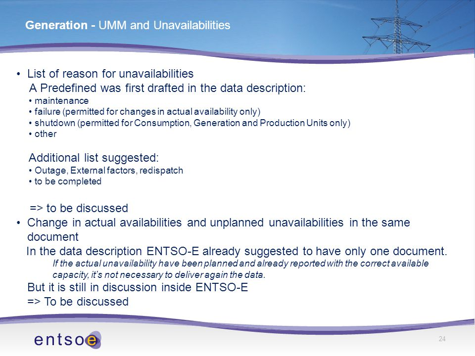 24 Generation - UMM and Unavailabilities List of reason for unavailabilities A Predefined was first drafted in the data description: maintenance failure (permitted for changes in actual availability only) shutdown (permitted for Consumption, Generation and Production Units only) other Additional list suggested: Outage, External factors, redispatch to be completed => to be discussed Change in actual availabilities and unplanned unavailabilities in the same document In the data description ENTSO-E already suggested to have only one document.