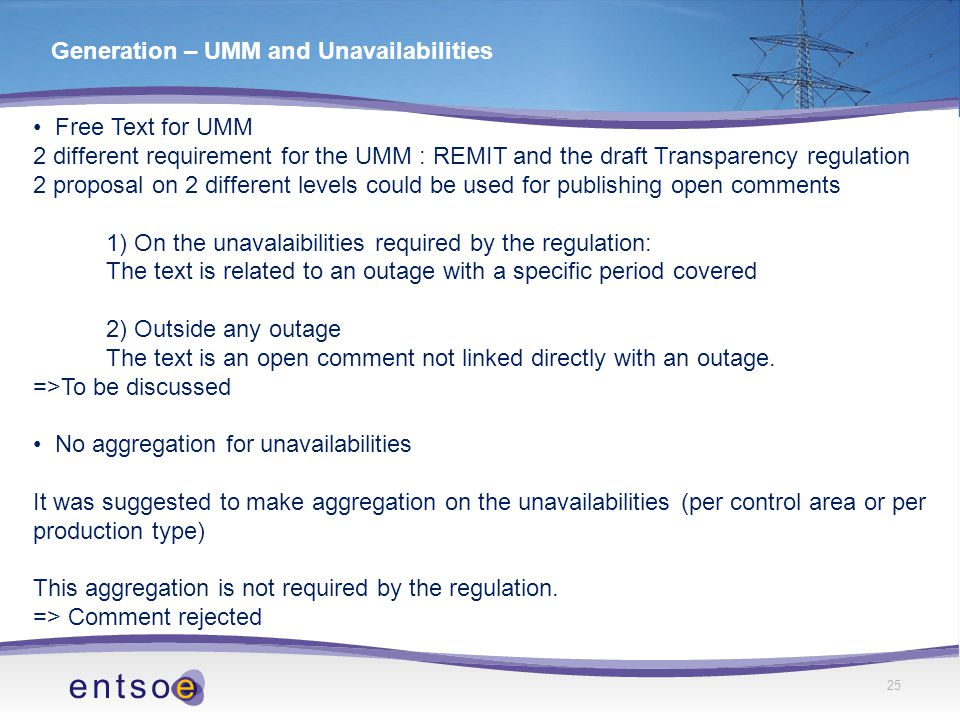 25 Generation – UMM and Unavailabilities Free Text for UMM 2 different requirement for the UMM : REMIT and the draft Transparency regulation 2 proposal on 2 different levels could be used for publishing open comments 1) On the unavalaibilities required by the regulation: The text is related to an outage with a specific period covered 2) Outside any outage The text is an open comment not linked directly with an outage.