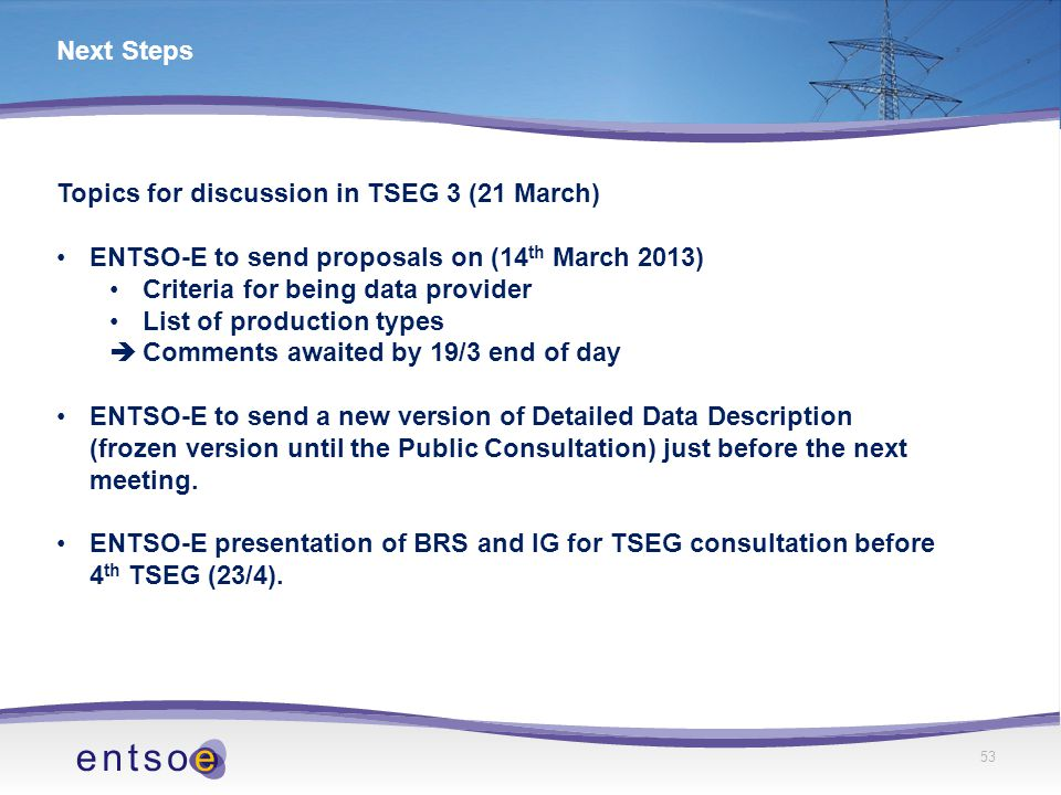 53 Next Steps Topics for discussion in TSEG 3 (21 March) ENTSO-E to send proposals on (14 th March 2013) Criteria for being data provider List of production types  Comments awaited by 19/3 end of day ENTSO-E to send a new version of Detailed Data Description (frozen version until the Public Consultation) just before the next meeting.