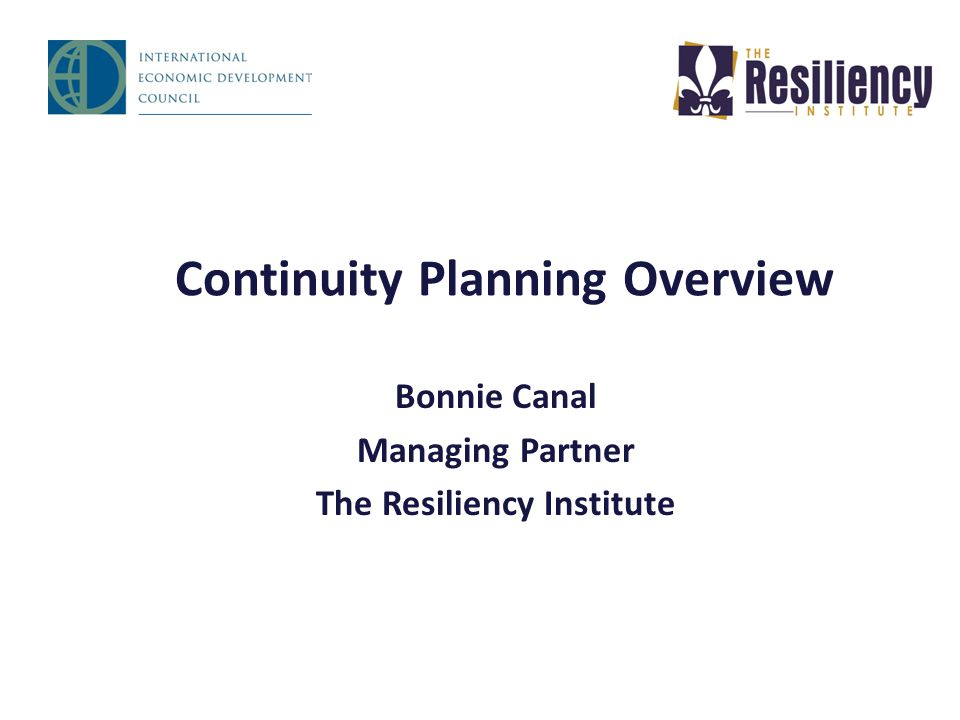 Continuity Planning Overview Bonnie Canal Managing Partner The Resiliency Institute