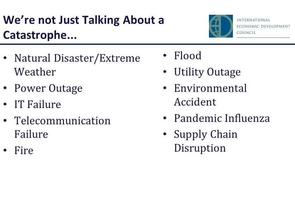 Natural Disaster/Extreme Weather Power Outage IT Failure Telecommunication Failure Fire Flood Utility Outage Environmental Accident Pandemic Influenza Supply Chain Disruption We're not Just Talking About a Catastrophe...