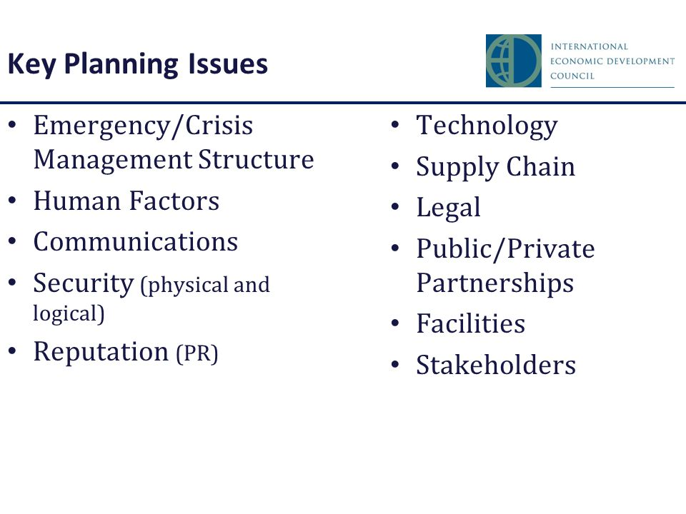 Key Planning Issues Emergency/Crisis Management Structure Human Factors Communications Security (physical and logical) Reputation (PR) Technology Supply Chain Legal Public/Private Partnerships Facilities Stakeholders