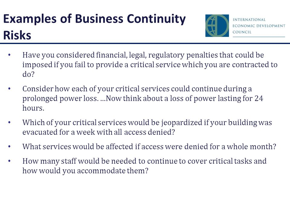 Examples of Business Continuity Risks Have you considered financial, legal, regulatory penalties that could be imposed if you fail to provide a critical service which you are contracted to do.