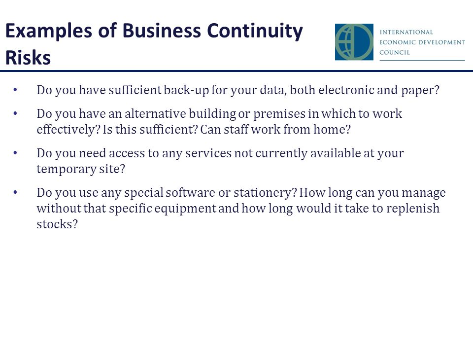 Examples of Business Continuity Risks Do you have sufficient back-up for your data, both electronic and paper.