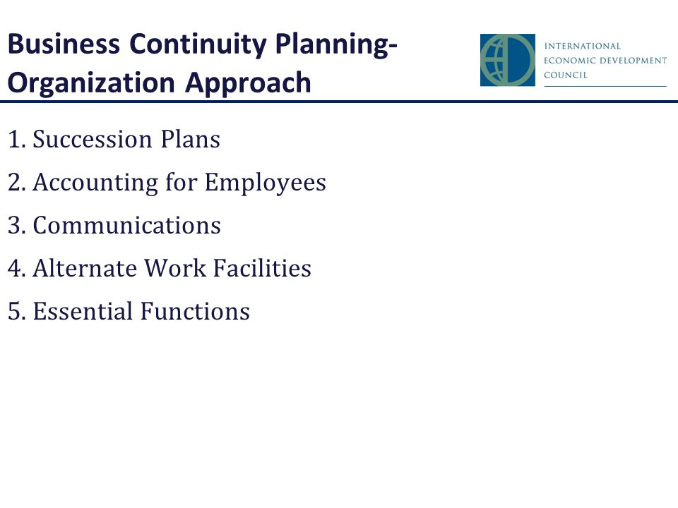 Business Continuity Planning- Organization Approach 1.Succession Plans 2.Accounting for Employees 3.Communications 4.Alternate Work Facilities 5.Essential Functions