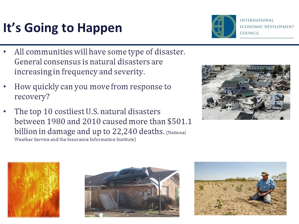 It's Going to Happen All communities will have some type of disaster. General consensus is natural disasters are increasing in frequency and severity.
