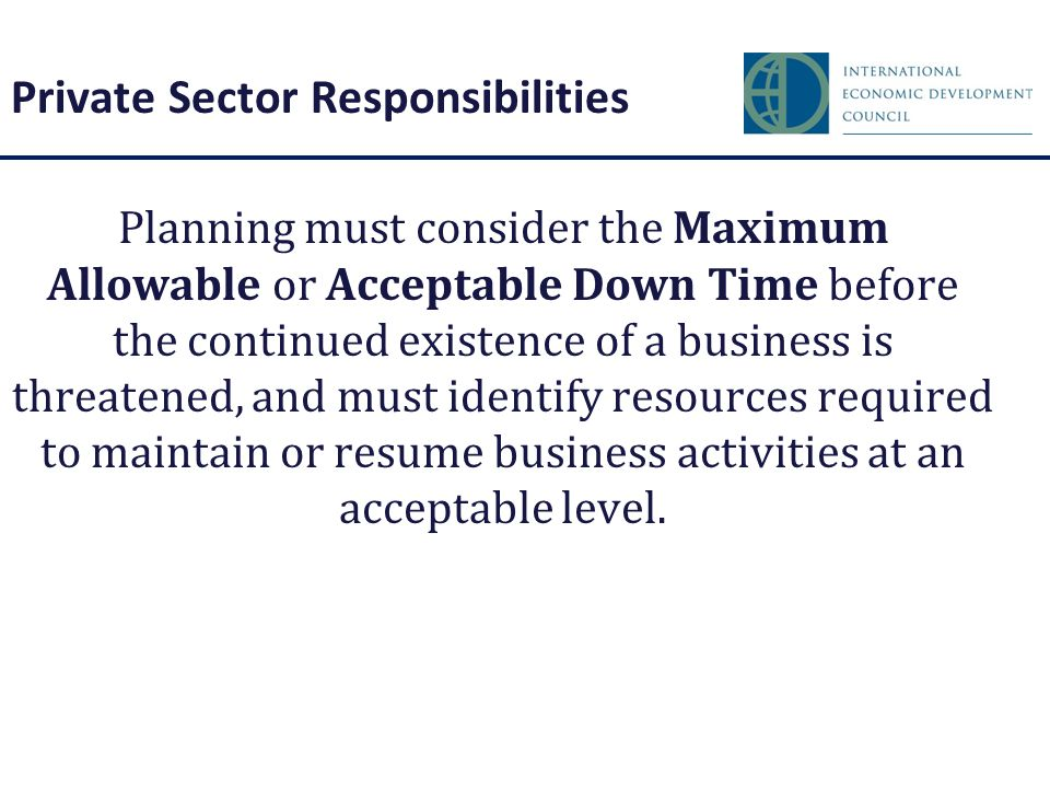 Private Sector Responsibilities Planning must consider the Maximum Allowable or Acceptable Down Time before the continued existence of a business is t