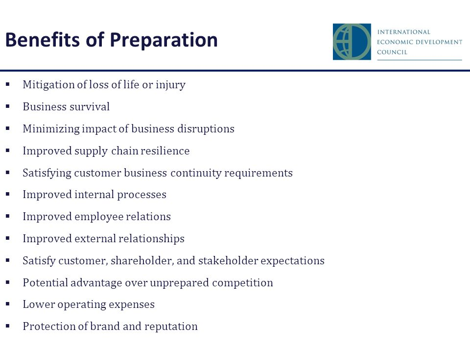 Benefits of Preparation  Mitigation of loss of life or injury  Business survival  Minimizing impact of business disruptions  Improved supply chain