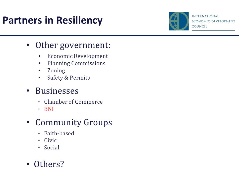 Partners in Resiliency Other government: Economic Development Planning Commissions Zoning Safety & Permits Businesses Chamber of Commerce BNI Community Groups Faith-based Civic Social Others