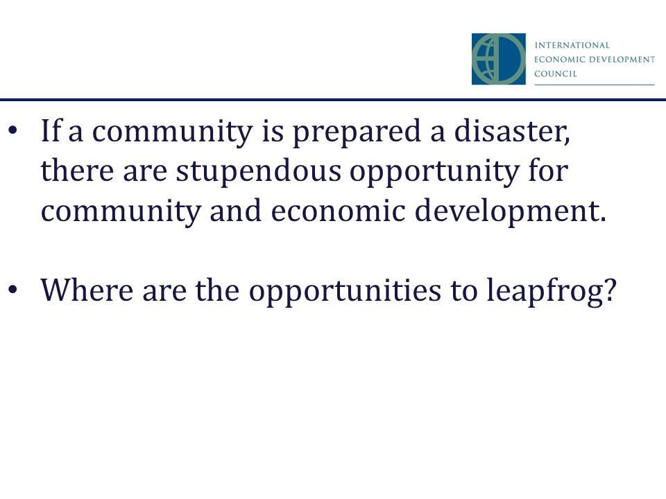 If a community is prepared a disaster, there are stupendous opportunity for community and economic development. Where are the opportunities to leapfro