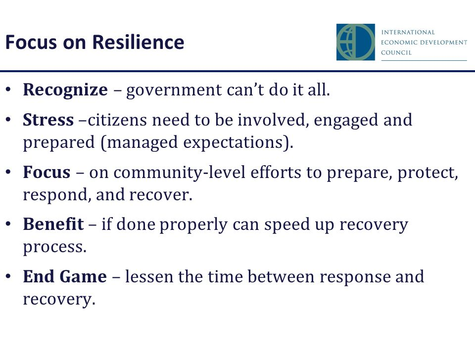 Focus on Resilience Recognize – government can't do it all. Stress –citizens need to be involved, engaged and prepared (managed expectations). Focus –