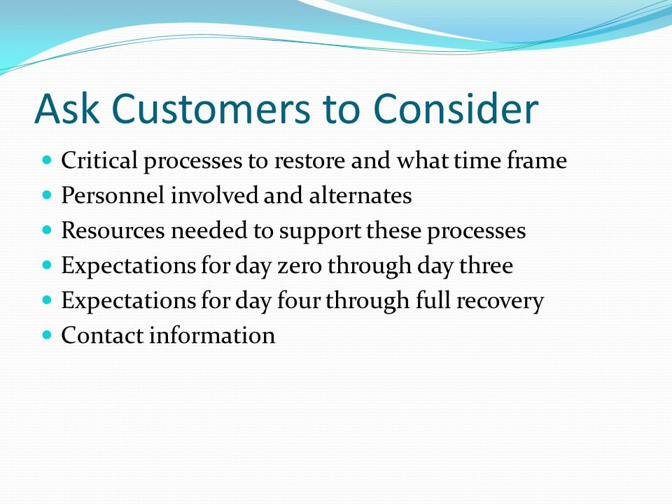 Ask Customers to Consider Critical processes to restore and what time frame Personnel involved and alternates Resources needed to support these processes Expectations for day zero through day three Expectations for day four through full recovery Contact information