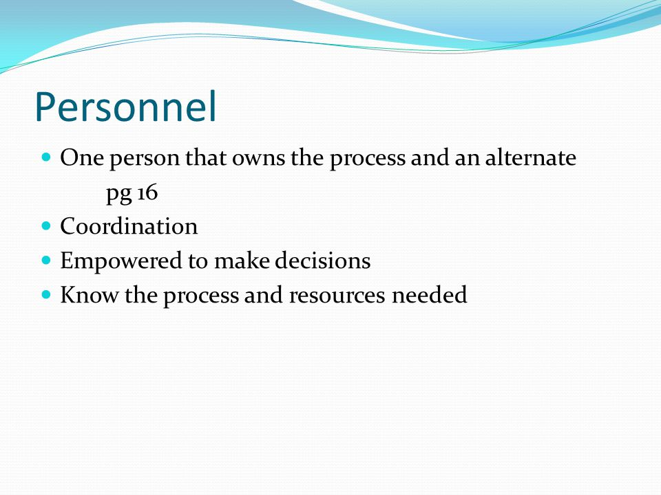 Personnel One person that owns the process and an alternate pg 16 Coordination Empowered to make decisions Know the process and resources needed