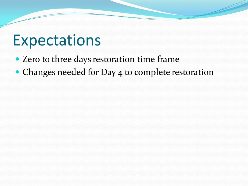 Expectations Zero to three days restoration time frame Changes needed for Day 4 to complete restoration