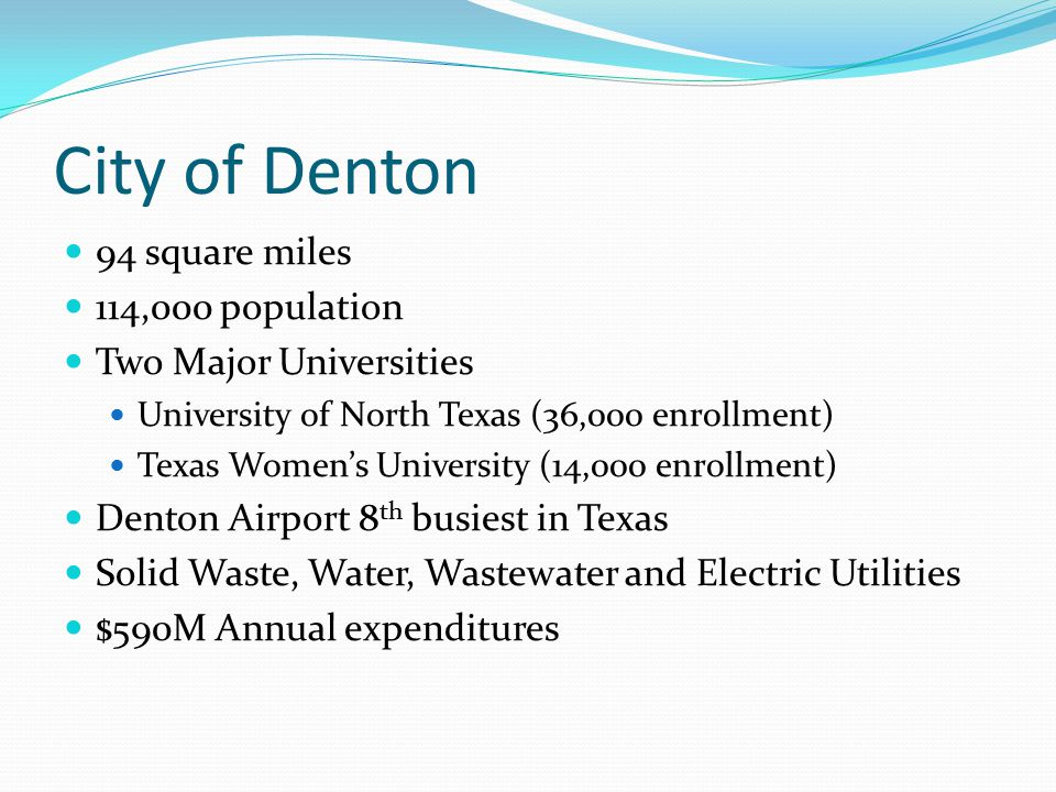 94 square miles 114,000 population Two Major Universities University of North Texas (36,000 enrollment) Texas Women's University (14,000 enrollment) Denton Airport 8 th busiest in Texas Solid Waste, Water, Wastewater and Electric Utilities $590M Annual expenditures