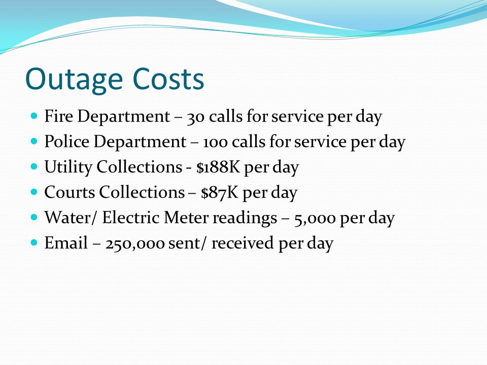 Outage Costs Fire Department – 30 calls for service per day Police Department – 100 calls for service per day Utility Collections - $188K per day Courts Collections – $87K per day Water/ Electric Meter readings – 5,000 per day Email – 250,000 sent/ received per day
