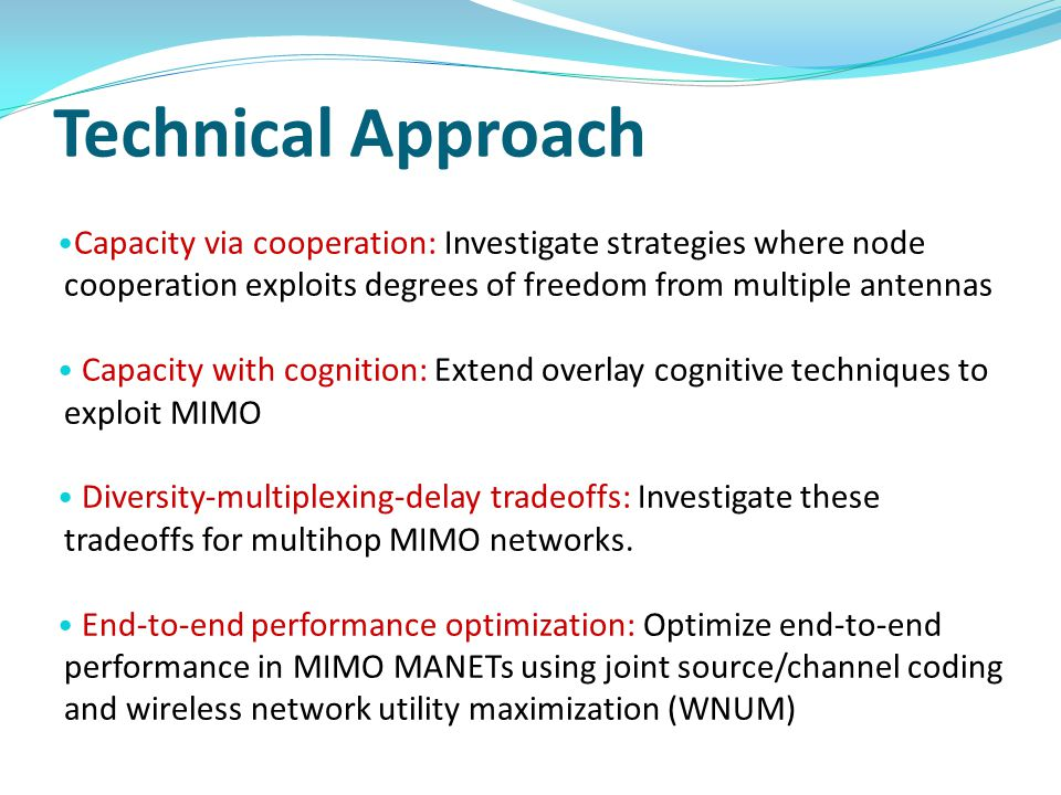 Technical Approach Capacity via cooperation: Investigate strategies where node cooperation exploits degrees of freedom from multiple antennas Capacity with cognition: Extend overlay cognitive techniques to exploit MIMO Diversity-multiplexing-delay tradeoffs: Investigate these tradeoffs for multihop MIMO networks.