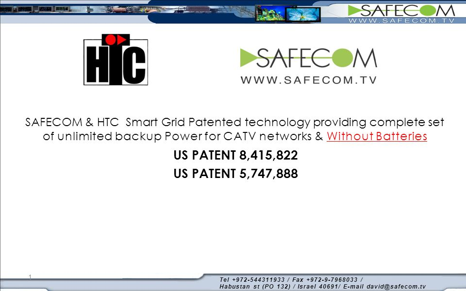 1 SAFECOM & HTC Smart Grid Patented technology providing complete set of unlimited backup Power for CATV networks & Without Batteries US PATENT 8,415,822 US PATENT 5,747,888 Tel +972-544311933 / Fax +972-9-7968033 / Habustan st (PO 132) / Israel 40691/ E-mail david@safecom.tv