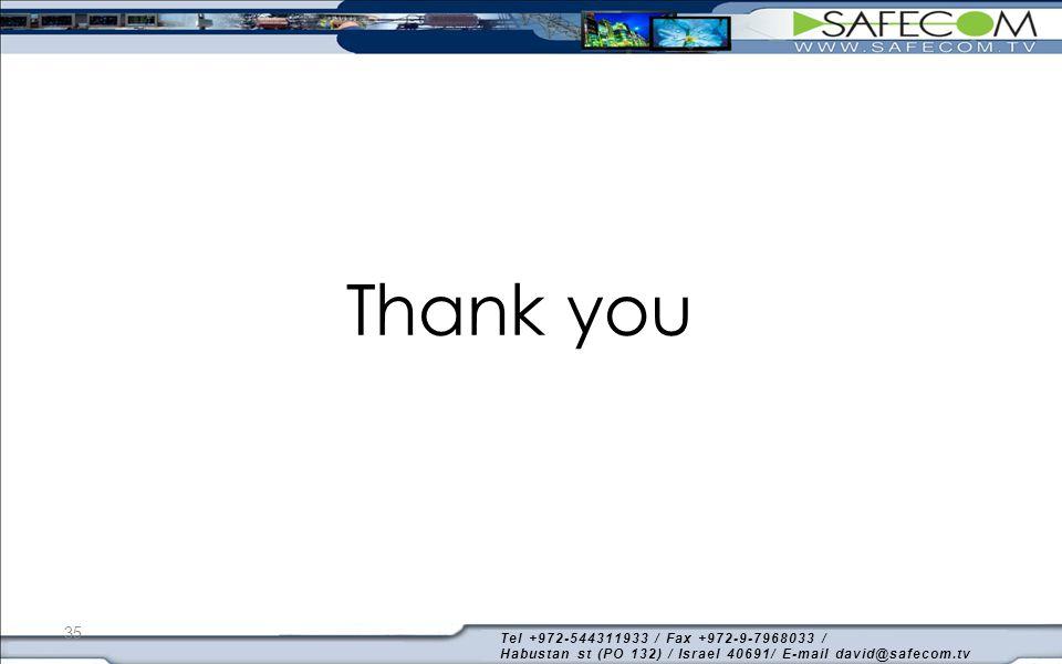 Thank you Tel +972-544311933 / Fax +972-9-7968033 / Habustan st (PO 132) / Israel 40691/ E-mail david@safecom.tv 35