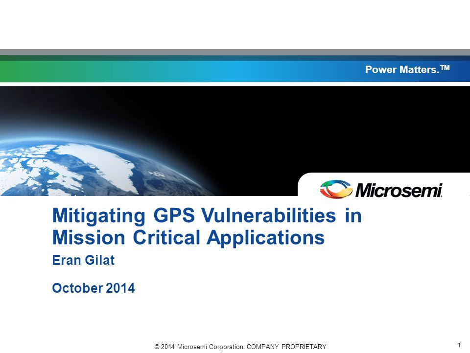 © 2014 Microsemi Corporation. COMPANY PROPRIETARY 1 Power Matters. TM Mitigating GPS Vulnerabilities in Mission Critical Applications Eran Gilat Octob