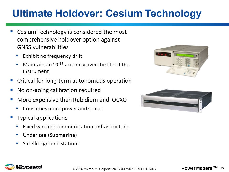 Power Matters. TM 24 © 2014 Microsemi Corporation. COMPANY PROPRIETARY  Cesium Technology is considered the most comprehensive holdover option agains