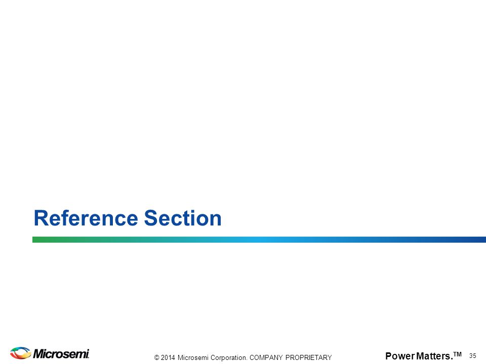 Power Matters. TM 35 © 2014 Microsemi Corporation. COMPANY PROPRIETARY Reference Section