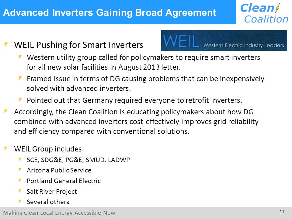 Making Clean Local Energy Accessible Now 11 Advanced Inverters Gaining Broad Agreement WEIL Pushing for Smart Inverters Western utility group called for policymakers to require smart inverters for all new solar facilities in August 2013 letter.