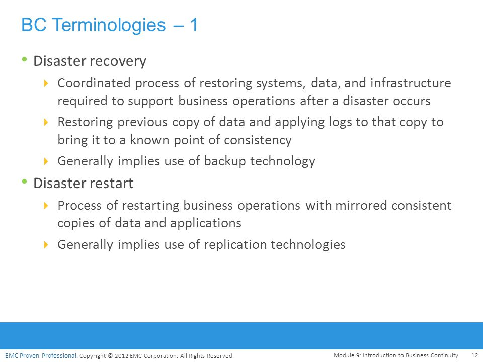 EMC Proven Professional. Copyright © 2012 EMC Corporation. All Rights Reserved. BC Terminologies – 1 Disaster recovery  Coordinated process of restor