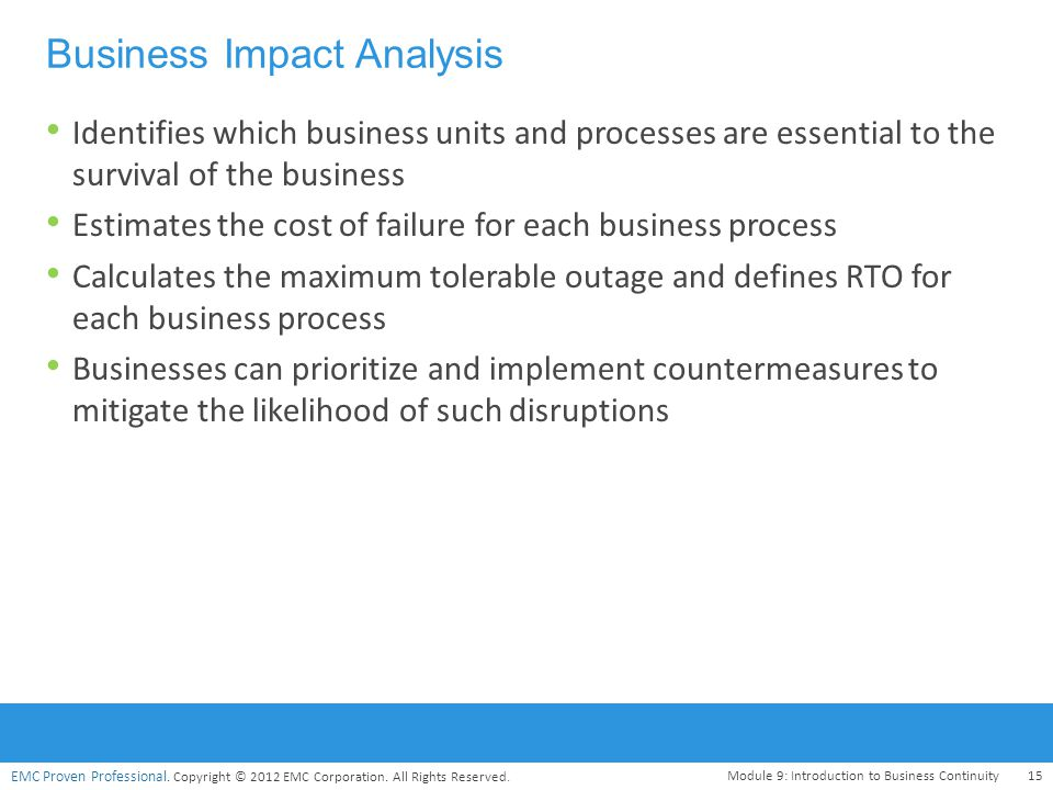 EMC Proven Professional. Copyright © 2012 EMC Corporation. All Rights Reserved. Business Impact Analysis Identifies which business units and processes
