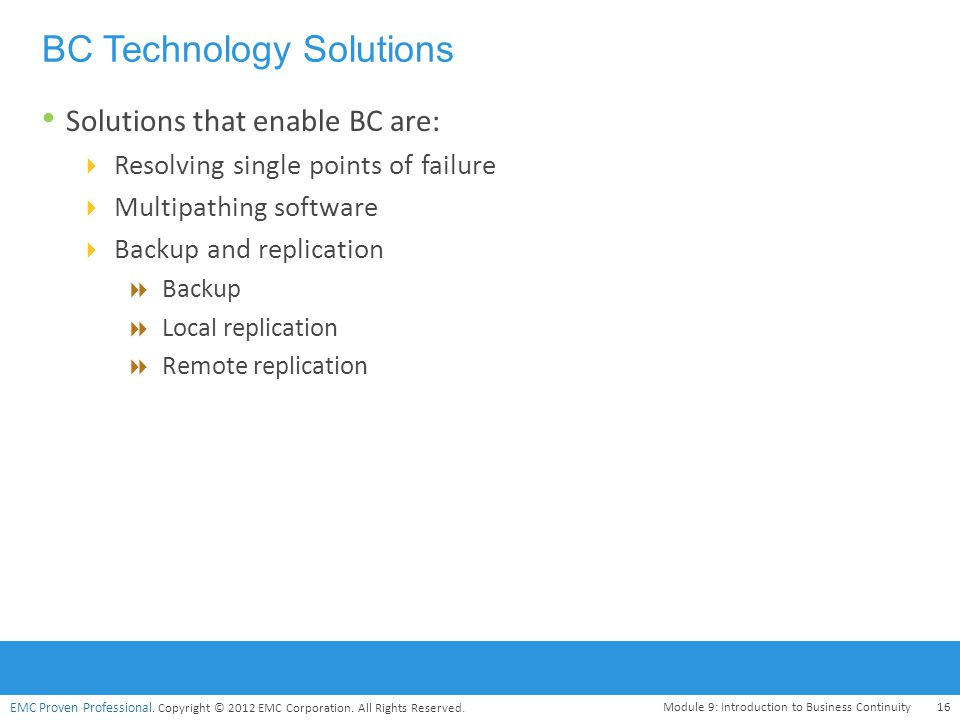 EMC Proven Professional. Copyright © 2012 EMC Corporation. All Rights Reserved. BC Technology Solutions Solutions that enable BC are:  Resolving sing
