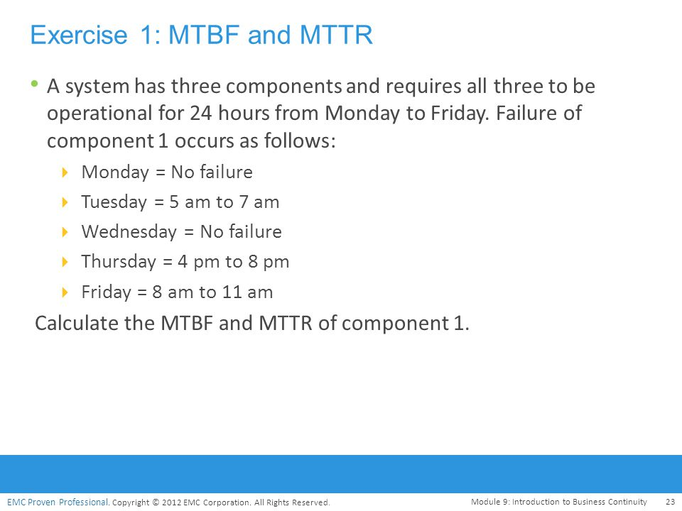 EMC Proven Professional. Copyright © 2012 EMC Corporation. All Rights Reserved. Exercise 1: MTBF and MTTR A system has three components and requires a