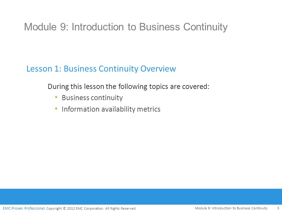 EMC Proven Professional. Copyright © 2012 EMC Corporation. All Rights Reserved. Module 9: Introduction to Business Continuity3 Lesson 1: Business Cont