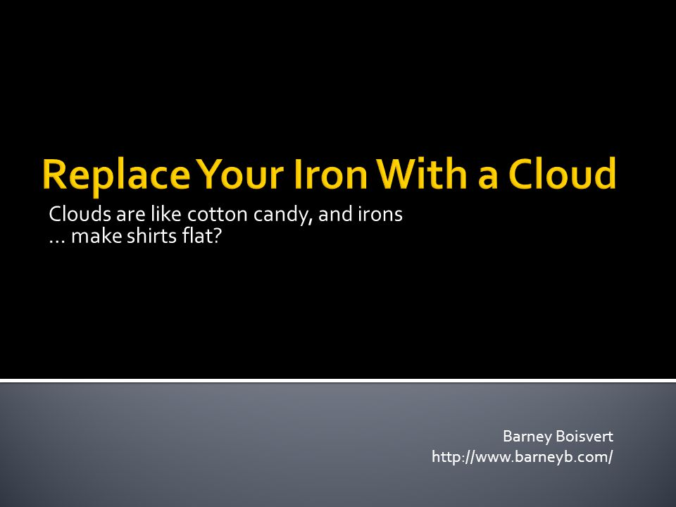 Clouds are like cotton candy, and irons … make shirts flat? Barney Boisvert http://www.barneyb.com/