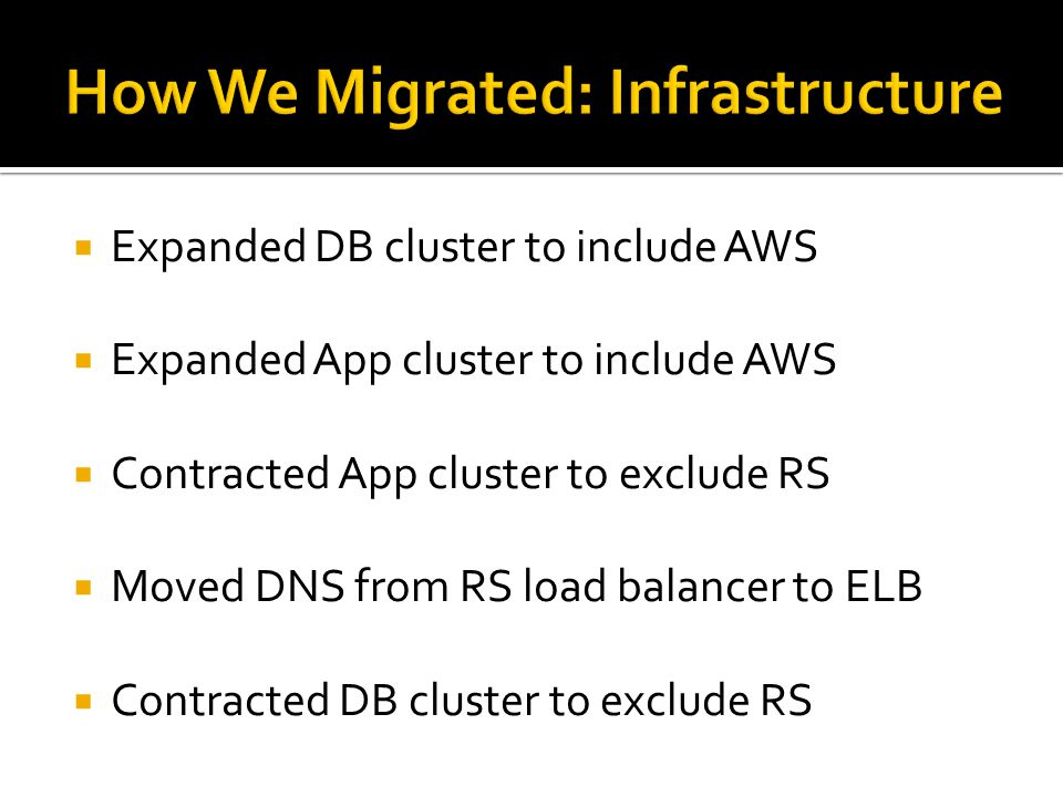  Expanded DB cluster to include AWS  Expanded App cluster to include AWS  Contracted App cluster to exclude RS  Moved DNS from RS load balancer to ELB  Contracted DB cluster to exclude RS