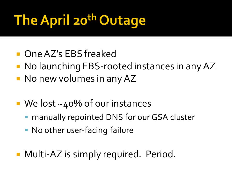  One AZ's EBS freaked  No launching EBS-rooted instances in any AZ  No new volumes in any AZ  We lost ~40% of our instances  manually repointed DNS for our GSA cluster  No other user-facing failure  Multi-AZ is simply required.