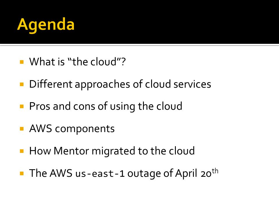 " What is ""the cloud""?  Different approaches of cloud services  Pros and cons of using the cloud  AWS components  How Mentor migrated to the cloud"