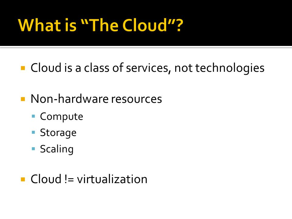  Cloud is a class of services, not technologies  Non-hardware resources  Compute  Storage  Scaling  Cloud != virtualization